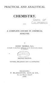 Practical and Analytical Chemistry: Being a Complete Course in Chemical Analysis