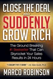 Close the Deal & Suddenly Grow Rich: The Ground Breaking #1 Bestseller that can Skyrocket Your Sales Results in 24 Hours