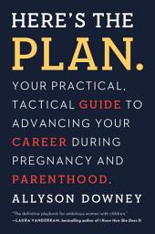 Here's the Plan.: Your Practical, Tactical Guide to Advancing Your Career During Pregnancy and Parenthood