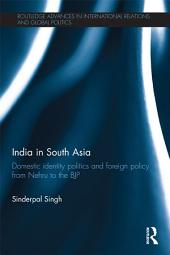 India in South Asia: Domestic Identity Politics and Foreign Policy from Nehru to the BJP