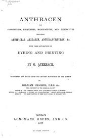 Anthracen: Its Constitution, Properties, Manufacture, and Derivatives Including Artificial Alizarin, Anthrapurpurin, &c. With Their Applications in Dyeing and Printing