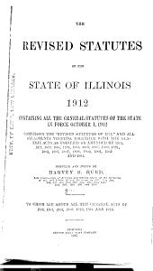 "The Revised Statutes of the State of Illinois, 1912: Containing All the General Statutes of the State in Force October 1, 1912, Comprising the ""Revised Statutes of 1874,"" and All Amendments Thereto, Together with the General Acts as Modified Or Amended of 1875 ... [to] 1905"