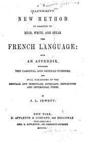 Ollendorff's New Method of Learning to Read, Write, and Speak the French Language: With an Appendix, Containing the Cardinal and Ordinal Numbers, and Full Paradigms of the Regular and Irregular, Auxiliary, Reflective and Impersonal Verbs