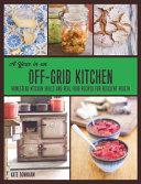 A Year in an Off Grid Kitchen  Homestead Kitchen Skills and Real Food Recipes for Resilient Health