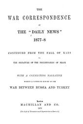 "The War Correspondence of the ""Daily News,"" 1877-8, Continued from the Fall of Kars to the Signature of the Preliminaries of Peace: With a Connecting Narrative Forming a Continuous History of the War Between Russia and Turkey, Volume 1"
