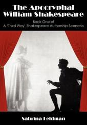 The Apocryphal William Shakespeare: Book One of A 'Third Way' Shakespeare Authorship Scenario