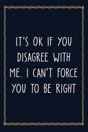 It s Ok If You Disagree With Me  I Can t Force You to be Right PDF