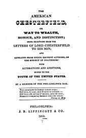 The American Chesterfield, Or, Way to Wealth, Honour, and Distinction: Being Selections from the Letters of Lord Chesterfield to His Son; and Extracts from Other Eminent Authors, on the Subject of Politeness: with Alterations and Additions, Suited to the Youth of the United States