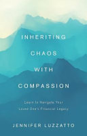 Inheriting Chaos with Compassion  Learn to Navigate Your Loved One s Financial Legacy PDF