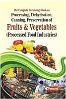 The Complete Technology Book on Processing  Dehydration  Canning  Preservation of Fruits   Vegetables  Processed Food Industries  4th Revised Edition PDF