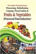 The Complete Technology Book on Processing  Dehydration  Canning  Preservation of Fruits   Vegetables  Processed Food Industries  4th Revised Edition