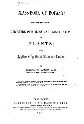 A Class book of Botany     In two parts  Part I  The Elements of Botanical Science  Part II  The Natural Orders  illustrated by a Flora of the Northern United States  particularly New England and New York PDF