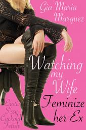 Watching My Wife Feminize Her Ex: Erotic Sissy Cuckold Fetish