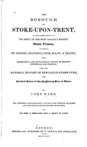 The Borough of Stoke-upon-Trent, in the Commencement of the Reign of ... Queen Victoria: Comprising Its History, Statistics, Civil Polity, & Traffic ... Also, the Manorial History of Newcastle-under-Lyme, and Incidental Notices of Other Neighbouring Place & Objects