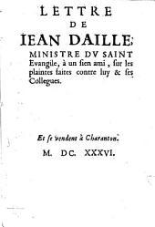 Lettre de Jean Daillé, ministre du Saint Evangile, à un sien ami, sur les plaintes faites contre luy et ses collègues