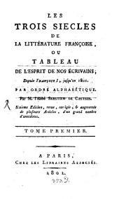 Les trois siècles de la littérature françoise ou tableau de l'esprit de nos écrivains depuis François I. jusqu'en 1801: par ordre alphabétique, Volume1