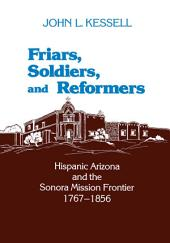 Friars, Soldiers, and Reformers: Hispanic Arizona and the Sonora Mission Frontier, 1767–1856