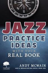 Jazz Practice Ideas with Your Real Book: Using Your Fake Book to Efficiently Practice Jazz Improvisation, While Studying Jazz Harmony, Ear Training, and Jazz Composition ( ~for beginner and intermediate jazz musicians)