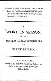 A Word in Season, to the Traders and Manufacturers of Great Britain. (Published by order of the Association of the town and neighbourhood of Ipswich, against levellers and republicans.) [Signed: A True-born Englishman, i.e. William Combe.]