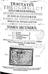 Tractatus theologici iuxta miram D. Thomae et Cursus Salmanticensis FF. Discalceatorum B. Mariae de Monte Carmeli ...: Sex complectens tractatus, quorum I. De Trinitate ; II. De angelis ; III. De vltimo fine [et] beatitudine ; IV. De voluntario ; V. De bonitate [et] malitia ; VI. De virtutibus. Tomus secundus