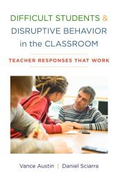 Difficult Students and Disruptive Behavior in the Classroom: Teacher Responses That Work