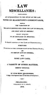 Law miscellanies: containing an introduction to the Study of the law: notes on Blackstone's Commentaries, shewing the variations of the law of Pennsylvania from the law of England, and what acts of Assembly might require to be repealed or modified; observations on Smith's edition of the laws of Pennsylvania; strictures on decisions of the Supreme Court of the United States, and on certain acts of Congress, with some law cases, and a variety of other matters, chiefly original