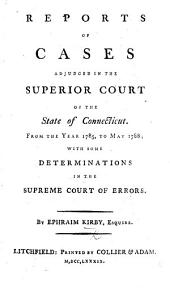 Reports of Cases adjudged in the Superior Court of the State of Connecticut. From the year 1785, to May 1788; with some determinations in the Supreme Court of Errors. By Ephraim Kirby