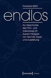 endlos: Zur Geschichte des Film- und Videoloops im Zusammenspiel von Technik, Kunst und Ausstellung