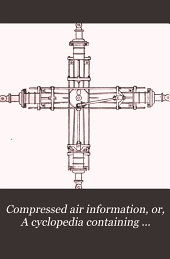 Compressed air information; or, A cyclopedia containing practical papers on the production, transmission and use of compressed air