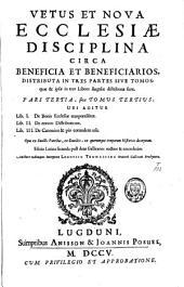 Vetus et nova ecclesiae disciplina circa beneficia et beneficiarios: distributa in tres partes sive tomos, quae & ipsae in tres libros singulae distributae sunt, Volume 3