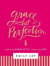 Grace, Not Perfection (with Bonus Content): Celebrating Simplicity, Embracing Joy