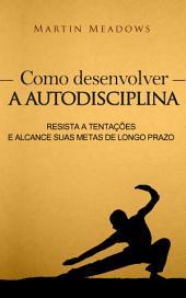 Como desenvolver a autodisciplina: Resista a tentações e alcance suas metas de longo prazo