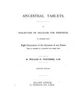 Ancestral Tablets: A Collection of Diagrams for Pedigrees, So Arranged that Eight Generations of the Ancestors of Any Person May be Recorded in a Connected and Simple Form