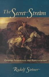 The Secret Stream: Christian Rosenkreutz and Rosicrucianism : Selected Lectures and Writings