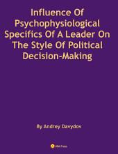 Influence Of Psychophysiological Specifics Of A Leader On The Style Of Political Decision-Making