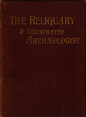The Reliquary and Illustrated Archæologist: A Quarterly Journal and Review Devoted to the Study of the Early Pagan and Christian Antiquities of Great Britain ...