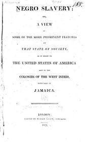 Negro Slavery: Or, a View of Some of the More Prominent Features of that State of Society, as it Exists in the United States of America and in the Colonies of the West Indies, Especially in Jamaica
