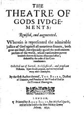 The Theatre of God's Iudgements: or, a Collection of histories out of sacred, ecclesiasticall, and prophane authours, concerning the admirable iudgements of God vpon the transgressours of his commandments. Translated out of French, and augmented ... by T. Beard