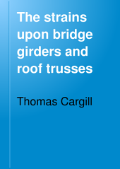 The Strains Upon Bridge Girders and Roof Trusses: Including the Warren, Lattice, Trellis, Bowstring, and Other Forms of Girders, the Curved Roof, and Simple and Compound Trusses