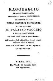 Ragguaglio di alcune particolarità ritrovate nella costruzione dell'antico Palazzo della Signoria di Firenze detto in oggi il Palazzo Vecchio e delle innovazioni che hanno avuto luogo in quella fabbrica all'occasione degli ultimi resarcimenti eseguiti nell'anno 1809, e seguenti con un aneddoto d'antiquaria in appendice