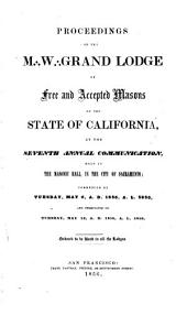Proceedings of the M [three Dots in Triangular Formation̈ W [three Dots in Triangular Formation̈ Grand Lodge of Free and Accepted Masons of the State of California at Its Annual Communication: Volume 7
