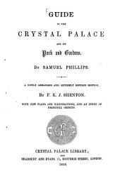 Guide to the Crystal Palace and its park and Gardens: By Samuel Phillips. A newly arranged and entirely revised edition by F. K. J. Shenton, with now Plans and Illustrations