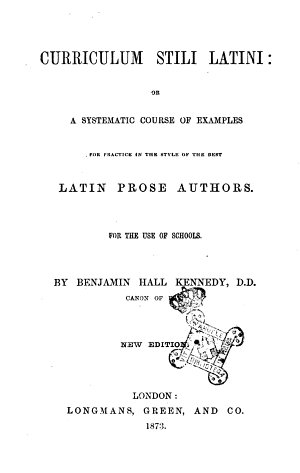 Curriculum Stili Latini Or a Systematic Course of Examples for Practice in the Style of the Best Latin Prose Authors for the Use of Schools by Benjamin Hall Kennedy  D D  Canon of Ely