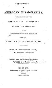 Memoirs of American missionaries, formerly connected with the Society of Inquiry Respecting Missions, in the Andover Theological Seminary: embracing a history of the Society, etc., with an introductory essay