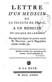 Lettre d'un médecin de la faculté de Paris, a un médecin du college de Londres: ouvrage dans lequel on prouve contre m. Mesmer, que le magnétisme animal n'existe pas ...