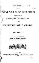 Report of the Commissioners Appointed to Consolidate and Revise the Statutes of Canada: Part 1