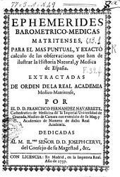Ephemerides barometrico-medicas matritenses, para el mas puntual, y exacto calculo de las observaciones que han de ilustrar la Historia Natural, y Medica de España