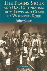 The Plains Sioux And U S  Colonialism From Lewis And Clark To Wounded Knee