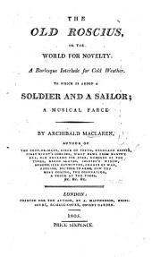 The Old Roscius, Or the World for Novelty: a Burlesque Interlude for Cold Weather. To which is Added, A Soldier and a Sailor; a Musical Farce [in Two Acts].