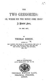 """The Two Gregories; or, Where did the money come from? A ballad farce, in one act ... Based on Charles A. Sewrin's """"Jocrisse-maître et Jocrisse-valet."""" Printed from the acting copy, with remarks, biographical and critical, by D-g i.e. George Daniel , etc"""